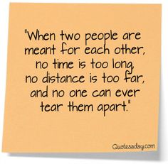 """""""When two people are meant for each other, no time is too long, no distance is too far, and no one can ever tear them apart."""""""