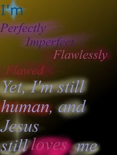 I'm perfectly Imperfect, flawlessly flawed, yet I'm still human, and Jesus still loves me. Art by me. I don't know if the quote can be found anywhere else.