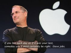 If you live each day as if it was your last, someday you'll most certainly be right. - Steve Jobs
