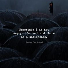 Sometimes I am not angry Im hurt and there is a difference.