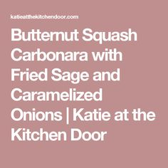 Butternut Squash Carbonara with Fried Sage and Caramelized Onions | Katie at the Kitchen Door