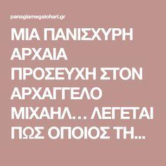 ΜΙΑ ΠΑΝΙΣΧΥΡΗ ΑΡΧΑΙΑ ΠΡΟΣΕΥΧΗ ΣΤΟΝ ΑΡΧΑΓΓΕΛΟ ΜΙΧΑΗΛ… ΛΕΓΕΤΑΙ ΠΩΣ ΟΠΟΙΟΣ ΤΗΝ ΔΙΑΒΑΣΕΙ ΔΕΝ ΘΑ ΠΑΘΕΙ ΠΟΤΕ ΚΑΚΟ…!!!   Παναγία Μεγαλόχαρη Greek Love Quotes, Life Journey Quotes, Orthodox Prayers, Spiritual Growth, Deep Thoughts, Wise Words, Favorite Quotes, Religion, Spirituality