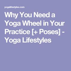 Why You Need a Yoga Wheel in Your Practice [+ Poses] - Yoga Lifestyles