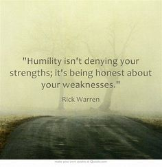 """""""Humility isn't denying your strengths; it's being honest about your weaknesses."""" - Rick Warren.  Shared on Facebook by Prayer Changes Things"""