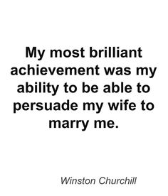 "Winston Churchill: ""My most brilliant achievement was my ability to be able to persuade my wife to marry me"""