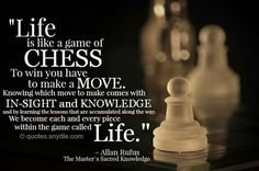 Life is like a game of chess to win you have to make a move Wisdom Quotes, Quotes To Live By, Me Quotes, Motivational Quotes, Inspirational Quotes, Qoutes, Worth Quotes, Quotations, Chess Quotes