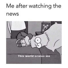 Me after watching the news. LOL, true. Bart Simpson
