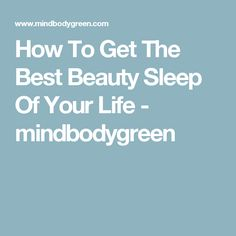 How To Get The Best Beauty Sleep Of Your Life - mindbodygreen