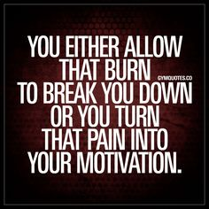 """You either allow that burn to break you down or you turn that pain into your motivation."" You fuel those gains once you enter the pain zone. It's when it starts to burn that things really starts to happen. When your set really starts to mean something. A"