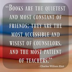 """Books are the quietest and most constant of friends; they are the most accessible and wisest of counselors, and the most patient of teachers."" ~ Charles William Eliot"