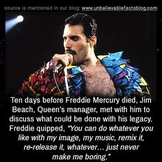 """unbelievable-facts: """" Ten days before Freddie Mercury died, Jim Beach, Queen's manager, met with him to discuss what could be done with his legacy. Freddie quipped, """"You can do whatever you like with. Mercury Facts, Queen Facts, Queen Freddie Mercury, Her Majesty The Queen, Unbelievable Facts, Queen Band, Wtf Fun Facts, Crazy Facts, History Facts"""