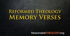 These passages of Scripture present the biblical case for many of Reformed Theology's doctrines, and memorizing them will benefit your spiritual growth.