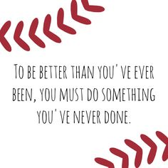 To be better than you've ever been, you must do something you've never done. #inspiration #quotes #baseball