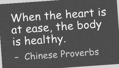 When the heart is at ease, the body is healthy. -  Chinese Proverbs