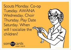 Scouts Monday. Co-op Tuesday. AWANA Wednesday. Choir Thursday. Play Date Saturday. When will I socialize the children?