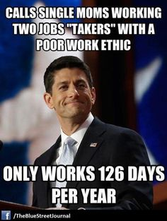 Ryan : criticizes single moms' working 2 jobs for having a poor work ethic, while he works 126 days per year.