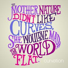 If Mother Nature didn't like curves, she would've made the world flat. #ShapeofBeauty #InspirationalQuotes