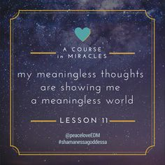 My meaningless thoughts are showing me a meaningless world. #ACIM #ShamanessaGoddessa #peaceloveEDM