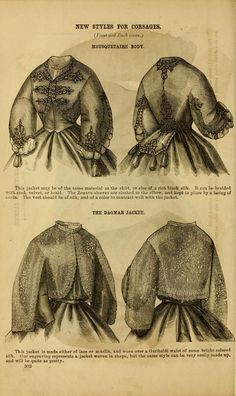 Godey's lady's book 1863 Jan -June; Jul - Dec  Mousquetaire Body. This jacket may be of the same material as the skirt, or else of a rich black silk. It can be braided with cord, velvet, or braid. The Zouave sleeves are slashed to the elbow, and kept in place by a lacing of cords. The vest should be of silk, and of a color to contrast well with the jacket.  The Dagmar Jacket.  This jacket is made of either lace or muslin, and worn over a Garibaldi waist of some bright colored silk. ...
