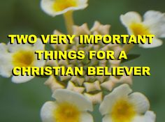 TWO VERY IMPORTANT THINGS FOR A CHRISTIAN BELIEVER