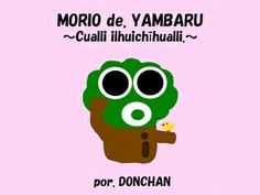 Nahuatl language  I made MORIO of YAMBARU ~Happy Birthday~ Nahuatl language version. and I'm sending happybirthday message for my friends in this month. http://donchan.org