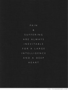 Quote ~ Pain & Suffering are always inevitable for a large intelligent and deep heart. The Words, Cool Words, Great Quotes, Quotes To Live By, Inspirational Quotes, Words Quotes, Me Quotes, Sayings, Famous Quotes