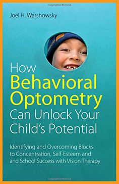 How Behavioral Optometry Can Unlock Your Childs Potential Identifying and Overcoming Blocks to Concentration SelfEsteem and School Success with Vision Therapy
