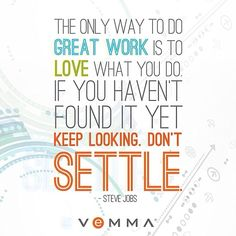 The only way to do great work is to live what you do. Don't settle.