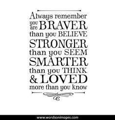Always remember you are braver than you believe, stronger than you seem, smarter than you think and loved more than you know. This quote full of wisdom will definitely encourage the graduates to believe in themselves and be real to themselves. Great Quotes, Quotes To Live By, Me Quotes, Door Quotes, Inspiring Quotes, Super Quotes, Wall Quotes, 2015 Quotes, Quotes Girls