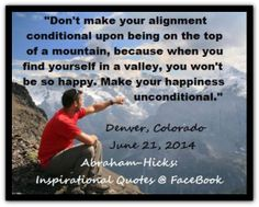 Don't make your alignment conditional upon being on the top of a mountain, because when you find yourself in a valley, you won't be so happy. Make your happiness unconditional. Abraham-Hicks Quotes (AHQ2692) #workshop #happy