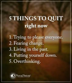 Life Lessons 5 Things to quit right now.1- Trying to please everyone. 2- Fearing change. 3- Living in the past. 4- Putting yourself down. 5- Overthinking