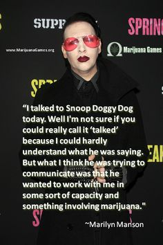 "Marilyn Manson Marijuana Quote: ""I talked to Snoop Doggy Dog today. Well I'm not sure if you could really call it 'talked' because I could hardly understand what he was saying. But what I think he was trying to communicate was that he wanted to work with me in some sort of capacity and something involving marijuana."""