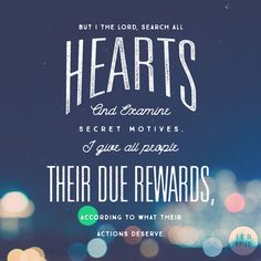 """""""I, the LORD, probe into people's minds. I examine people's hearts. I deal with each person according to how he has behaved. I give them what they deserve based on what they have done."""" Jeremiah 17:10 NET http://bible.com/107/jer.17.10.net"""