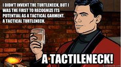 I didn't invent the turtleneck, but I was the first to recognize its potential as a tactical garment.  A tactical turtleneck. A tactileneck!  Archer