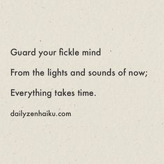 Guard your fickle mind From the lights and sounds of now; Everything takes time.  #dailyhaiku #zen #haiku #poetry #focus #perseverence #patience #restraint
