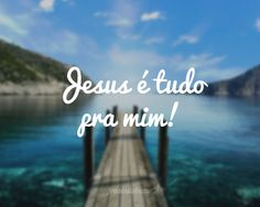 Jesus é tudo pra mim!