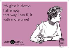 My glass is always half empty, that way I can fill it with more wine!
