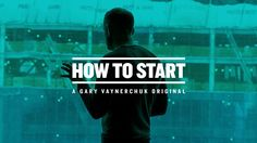 awesome HOW TO START   A Gary Vaynerchuk Original