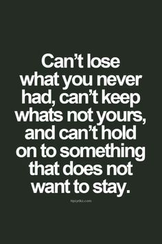 Can't lose what you never had can't keep what's not yours and can't hold onto something that does not want to stay