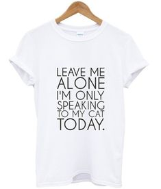 Leave Me Alone I'm Only Speaking to My Cat Today T shirt #tshirt #graphictee #awesome #tee #funnyshirt