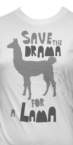 Save the drama for a lama!!!<----excuse you there is such thing as spell check. It's a llama!