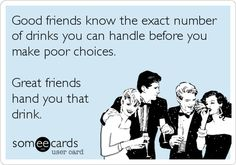 Good friends know the exact number of drinks you can handle before you make poor choices. Great friends hand you that drink.