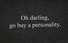 Oh darling, go by a personality { c a n  y o u  a c t u a l l y  d o  t h a t ? I ' d  b u y  y o u  o n e  f o r  C h r i s t m a s }