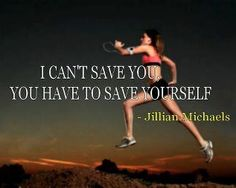 I can't save you, you have to save yourself.
