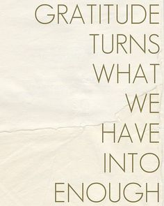Gratitude turns what we have into enough...