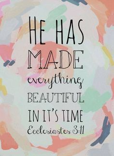 """He has made everything beautiful beautiful in it's time."""
