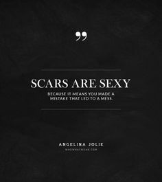 """Scars are sexy because it means you made a mistake that led to a mess."" -Angelina Jolie #quotes"