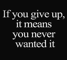 If you give up, it means you never wanted it.