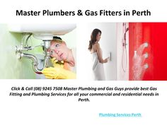 Plumbing Services Perth  http://theplumbingandgasguys.com.au/ - Plumbing Services Perth Click & Call (08) 9245 7508 Master Plumbing and Gas Guys provide best Gas Fitting and Plumbing Services for all your commercial and residential needs in Perth.
