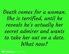 Death comes for a woman. She is terrified, until he reveals he's actually her secret admirer and wants to take her out on a date. Now what?